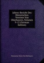 Jahres-Bericht Des Historischen Vereines Von Oberbayern, Volumes 9-12 (German Edition)