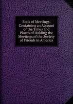 Book of Meetings: Containing an Account of the Times and Places of Holding the Meetings of the Society of Friends in America
