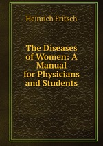 The Diseases of Women: A Manual for Physicians and Students