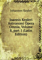 Joannis Kepleri Astronomi Opera Omnia, Volume 8,part 1 (Latin Edition)