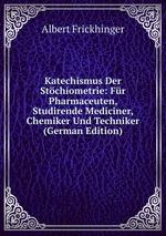 Katechismus Der Stchiometrie: Fr Pharmaceuten, Studirende Mediciner, Chemiker Und Techniker (German Edition)