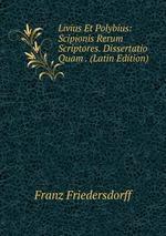 Livius Et Polybius: Scipionis Rerum Scriptores. Dissertatio Quam . (Latin Edition)