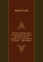 The Sack of Monte Carlo: An Adventure of To-Day As Narrated by Vincent Blacker, Esq., Lieutenant H. M.`S East----Shire Militia