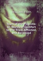 Tears of the Pilgrims: Or, Words of Comfort to the Tried, Afflicted, and Bereaved