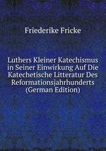Luthers Kleiner Katechismus in Seiner Einwirkung Auf Die Katechetische Litteratur Des Reformationsjahrhunderts (German Edition)
