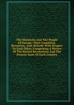 The Monarchs And The People Of Europe: Their Condition, Resources, And Attitude With Respect To Each Other, Comprising A Review Of The Recent Revolutions And The Present State Of Each Country