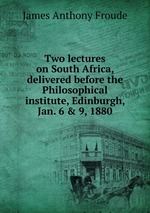 Two lectures on South Africa, delivered before the Philosophical institute, Edinburgh, Jan. 6 & 9, 1880