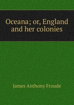 Oceana; or, England and her colonies
