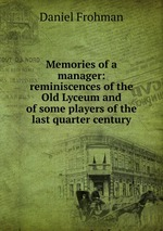 Memories of a manager: reminiscences of the Old Lyceum and of some players of the last quarter century