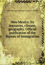 New Mexico. Its resources, climate, geography. Official publication of the Bureau of immigration