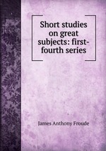 Short studies on great subjects: first-fourth series