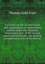 "A treatise on the incorporation and organization of corporations created under the ""Business corporation acts"" of the several states and territories . the general incorporation acts of the several"