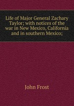 Life of Major General Zachary Taylor; with notices of the war in New Mexico, California and in southern Mexico;