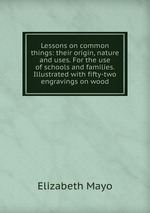 Lessons on common things: their origin, nature and uses. For the use of schools and families. Illustrated with fifty-two engravings on wood