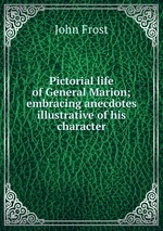 Pictorial life of General Marion; embracing anecdotes illustrative of his character