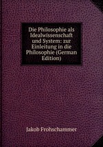 Die Philosophie als Idealwissenschaft und System: zur Einleitung in die Philosophie (German Edition)