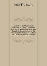 Collection De Chroniques, Mmoires Et Autres Documents Pour Servir L`histoire De France Depuis Le Commencement Du Treizime Sicle Jusqu` La Mort De Louis XIV (French Edition)