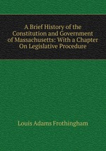 A Brief History of the Constitution and Government of Massachusetts: With a Chapter On Legislative Procedure