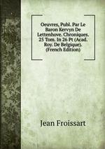Oeuvres, Publ. Par Le Baron Kervyn De Lettenhove. Chroniques. 25 Tom. In 26 Pt (Acad. Roy. De Belgique). (French Edition)