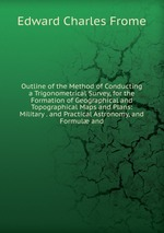 Outline of the Method of Conducting a Trigonometrical Survey, for the Formation of Geographical and Topographical Maps and Plans: Military . and Practical Astronomy, and Formul and