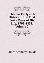 Thomas Carlyle: A History of the First Forty Years of His Life, 1795-1835, Volume 2