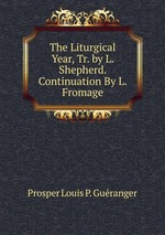 The Liturgical Year, Tr. by L. Shepherd. Continuation By L. Fromage