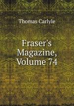 Fraser`s Magazine, Volume 74