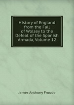 History of England from the Fall of Wolsey to the Defeat of the Spanish Armada, Volume 12