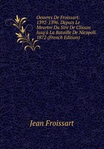 Oeuvres De Froissart: 1392-1396. Depuis Le Meurtre Du Sire De Clisson Jusq` La Bataille De Nicopoli. 1872 (French Edition)