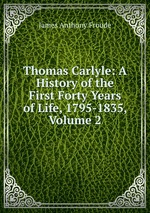 Thomas Carlyle: A History of the First Forty Years of Life, 1795-1835, Volume 2