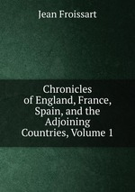 Chronicles of England, France, Spain, and the Adjoining Countries, Volume 1