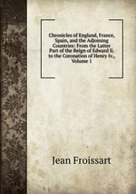 Chronicles of England, France, Spain, and the Adjoining Countries: From the Latter Part of the Reign of Edward Ii. to the Coronation of Henry Iv., Volume 1
