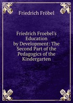 Friedrich Froebel`s Education by Development: The Second Part of the Pedagogics of the Kindergarten