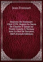 Oeuvres De Froissart: 1364-1370. Depuis Le Sacre De Charles V Jusqu`au Trait Conclu Vernon Avec Le Roi De Navarre. 1869 (French Edition)