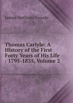 Thomas Carlyle: A History of the First Forty Years of His Life : 1795-1835, Volume 2
