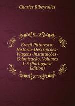 Brazil Pittoresco: Historia-Descripes-Viagens-Instutuies-Colonisao, Volumes 1-3 (Portuguese Edition)