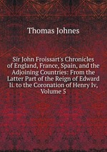 Sir John Froissart`s Chronicles of England, France, Spain, and the Adjoining Countries: From the Latter Part of the Reign of Edward Ii. to the Coronation of Henry Iv, Volume 5