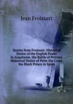Stories from Froissart: Historical Notice of the English Power in Acquitaine. the Battle of Poitiers. Historical Notice of Peter the Cruel. the Black Prince in Spain