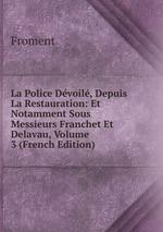 La Police Dvoil, Depuis La Restauration: Et Notamment Sous Messieurs Franchet Et Delavau, Volume 3 (French Edition)
