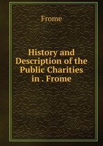 History and Description of the Public Charities in . Frome
