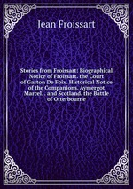 Stories from Froissart: Biographical Notice of Froissart. the Court of Gaston De Foix. Historical Notice of the Companions. Aymergot Marcel. . and Scotland. the Battle of Otterbourne