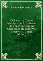 De Laastste Groote Schilderschool: Critische Kunstbeschouwing Van Onze Oude Hollandsche Meesters . (Dutch Edition)