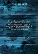 Sir John Froissart`s Chronicles of England, France, Spain, and the Adjoining Countries,: From the Latter Part of the Reign of Edward Ii. to the . with Variations and Additions from Many Cele