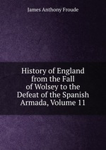 History of England from the Fall of Wolsey to the Defeat of the Spanish Armada, Volume 11