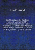 Les Chroniques De Sire Jean Froissart: Qui Traitent Des Merveilleuses Emprises, Nobles Aventures Et Faits Drmes Advenus En Son Temps En France, . s Autres Parties, Volume 3 (French Edition)