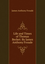 Life and Times of Thomas Becket: By James Anthony Froude