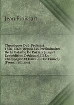 Chroniques De J. Froissart: 1356-1360 (Depuis Les Prliminaires De La Bataille De Poitiers Jusqu` L`expdition D`douard III En Champagne Et Dans L`le De France) (French Edition)