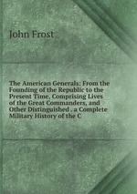 The American Generals: From the Founding of the Republic to the Present Time, Comprising Lives of the Great Commanders, and Other Distinguished . a Complete Military History of the C