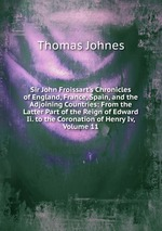 Sir John Froissart`s Chronicles of England, France, Spain, and the Adjoining Countries: From the Latter Part of the Reign of Edward Ii. to the Coronation of Henry Iv, Volume 11
