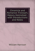 Chronicle and Romance: Froissart, Malory, Holinshed ; with Introductions and Notes
